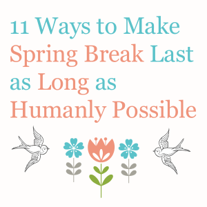 11 Ways to Make Spring Break Last as Long as Humanly Possible
